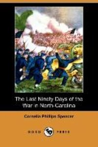 The Last Ninety Days of the War in North-Carolina (Dodo Press)