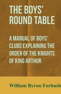 The Boys' Round Table - A Manual of Boys' Clubs Explaining the O