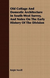 Old Cottage And Domestic Architecture In South-West Surrey, And