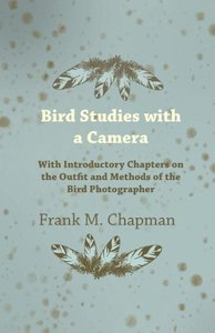Bird Studies with a Camera - With Introductory Chapters on the O