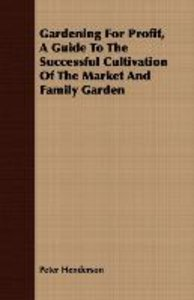Gardening For Profit, A Guide To The Successful Cultivation Of T