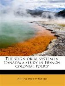 The seigniorial system in Canada; a study in French colonial pol