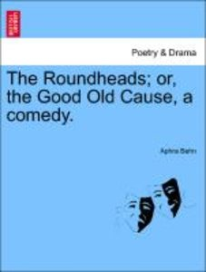 The Roundheads; or, the Good Old Cause, a comedy.