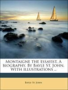 Montaigne the essayist. A biography. By Bayle St. John. With ill
