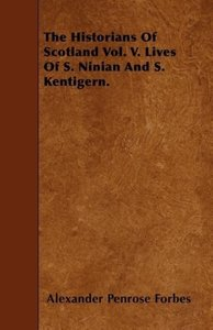 The Historians Of Scotland Vol. V. Lives Of S. Ninian And S. Ken