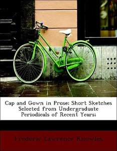 Cap and Gown in Prose; Short Sketches Selected from Undergraduat