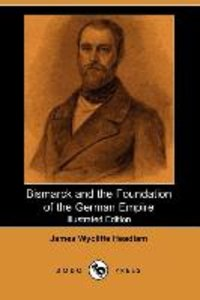 Bismarck and the Foundation of the German Empire (Illustrated Ed