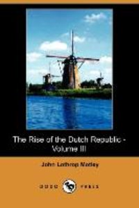 The Rise of the Dutch Republic - Volume III (Dodo Press)