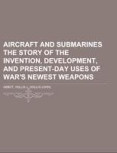 Aircraft and Submarines The Story of the Invention, Development,