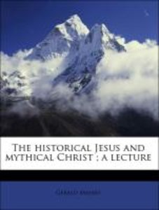 The historical Jesus and mythical Christ ; a lecture