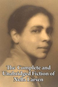 The Complete and Unabridged Fiction of Nella Larsen