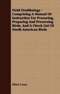 Field Ornithology - Comprising A Manual Of Instruction For Procu