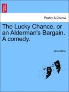 The Lucky Chance, or an Alderman's Bargain. A comedy.