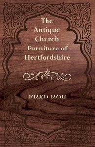 The Antique Church Furniture of Hertfordshire