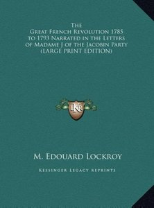 The Great French Revolution 1785 to 1793 Narrated in the Letters