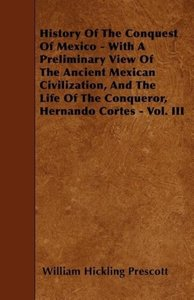 History Of The Conquest Of Mexico - With A Preliminary View Of T