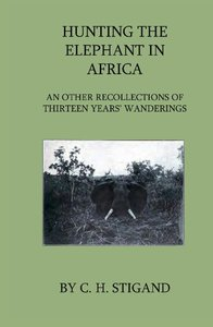 Hunting the Elephant in Africa and Other Recollections of Thirte