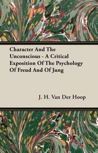 Character And The Unconscious - A Critical Exposition Of The Psy