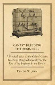 Canary Breeding for Beginners - A Practical Guide to the Cult of