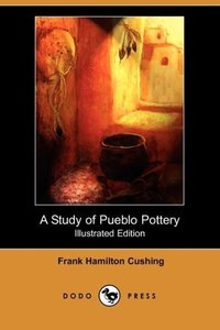 A Study of Pueblo Pottery (Illustrated Edition) (Dodo Press)
