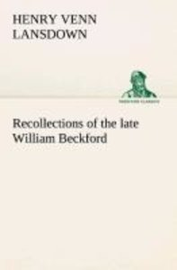 Recollections of the late William Beckford of Fonthill, Wilts an