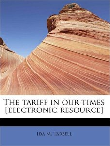 The tariff in our times [electronic resource]