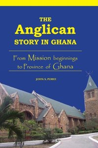 The Anglican Story in Ghana. from Mission Beginnings to Province