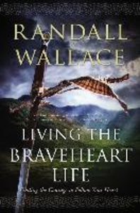Living the Braveheart Life: Finding the Courage to Follow Your H