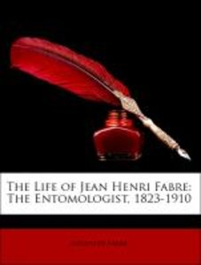 The Life of Jean Henri Fabre: The Entomologist, 1823-1910