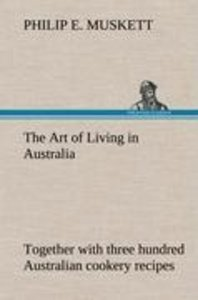 The Art of Living in Australia ; together with three hundred Aus