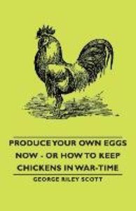 Produce Your Own Eggs Now - Or How to Keep Chickens in War-Time