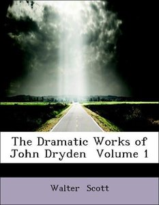 The Dramatic Works of John Dryden Volume 1