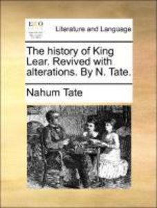 The history of King Lear. Revived with alterations. By N. Tate.