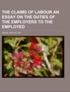 The Claims of Labour an essay on the duties of the employers to