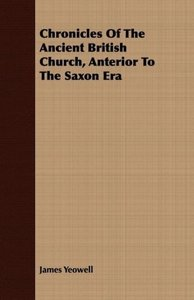Chronicles Of The Ancient British Church, Anterior To The Saxon