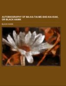 Autobiography of Ma-ka-tai-me-she-kia-kiak, or Black Hawk