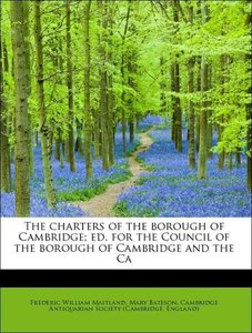 The charters of the borough of Cambridge; ed. for the Council of