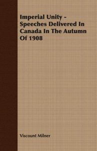 Imperial Unity - Speeches Delivered in Canada in the Autumn of 1