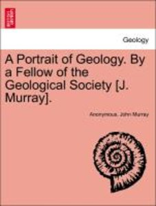 A Portrait of Geology. By a Fellow of the Geological Society [J.