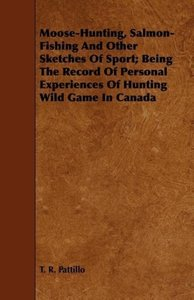 Moose-Hunting, Salmon-Fishing And Other Sketches Of Sport; Being