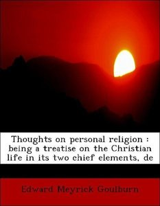 Thoughts on personal religion : being a treatise on the Christia