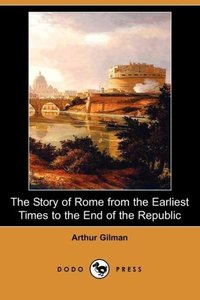 The Story of Rome from the Earliest Times to the End of the Repu