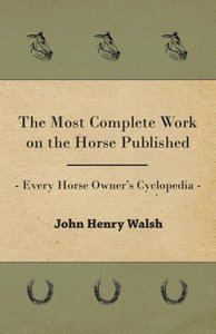 The Most Complete Work on the Horse Published - Every Horse Owne