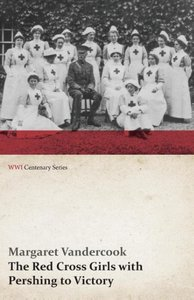 The Red Cross Girls with Pershing to Victory (WWI Centenary Seri