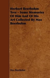 Herbert Beerbohm Tree - Some Memories Of Him And Of His Art Coll