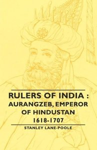 Rulers of India: Aurangzeb, Emperor of Hindustan, 1618-1707