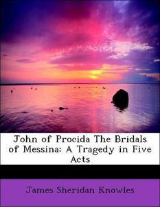 John of Procida The Bridals of Messina: A Tragedy in Five Acts
