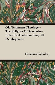 Old Testament Theology - The Religion Of Revelation In Its Pre-C
