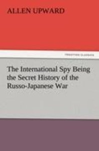 The International Spy Being the Secret History of the Russo-Japa