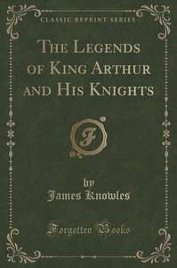 The Legends of King Arthur and His Knights (Classic Reprint)